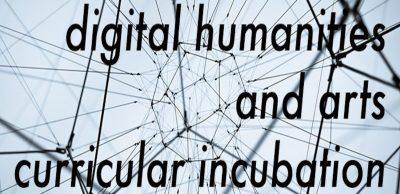 Digital Humanities and Arts Curricular Incubation